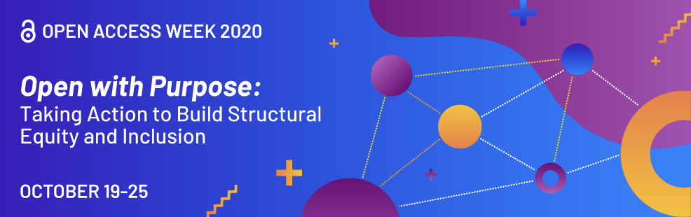 """Graphic that reads:  """"Open Access Week 2020 Open with Purpose: Taking Action to Build Structural Equity and Inclusion October 19–25"""""""